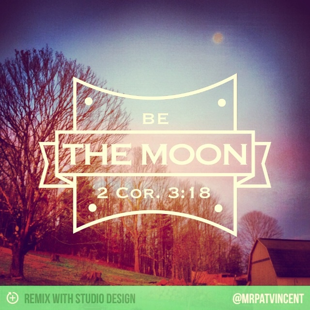 Be The Moon, 2 Cor. 3:18 • mrpatvincent.com
